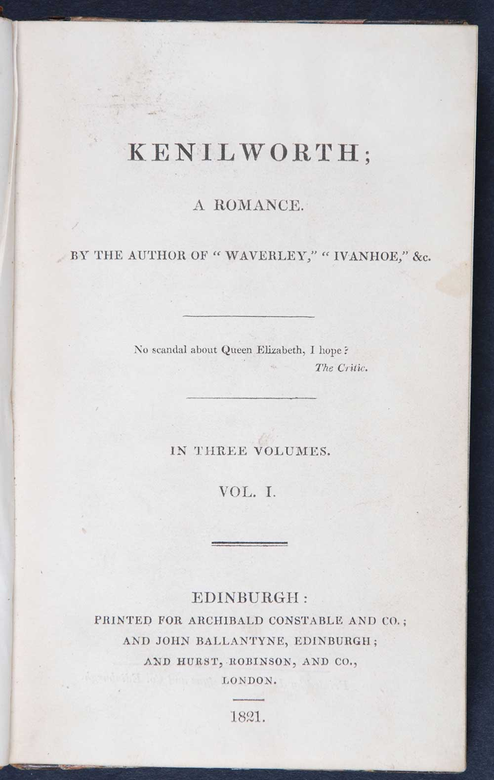 [Sir Walter Scott]. <em>Kenilworth: a romance.</em> [1st edition]. Edinburgh: Printed for Archibald Constable and Co.; and John Ballantyne, Edinburgh; and Hurst, Robinson, and Co., London, 1821. Three volumes; Vol. 1 displayed.