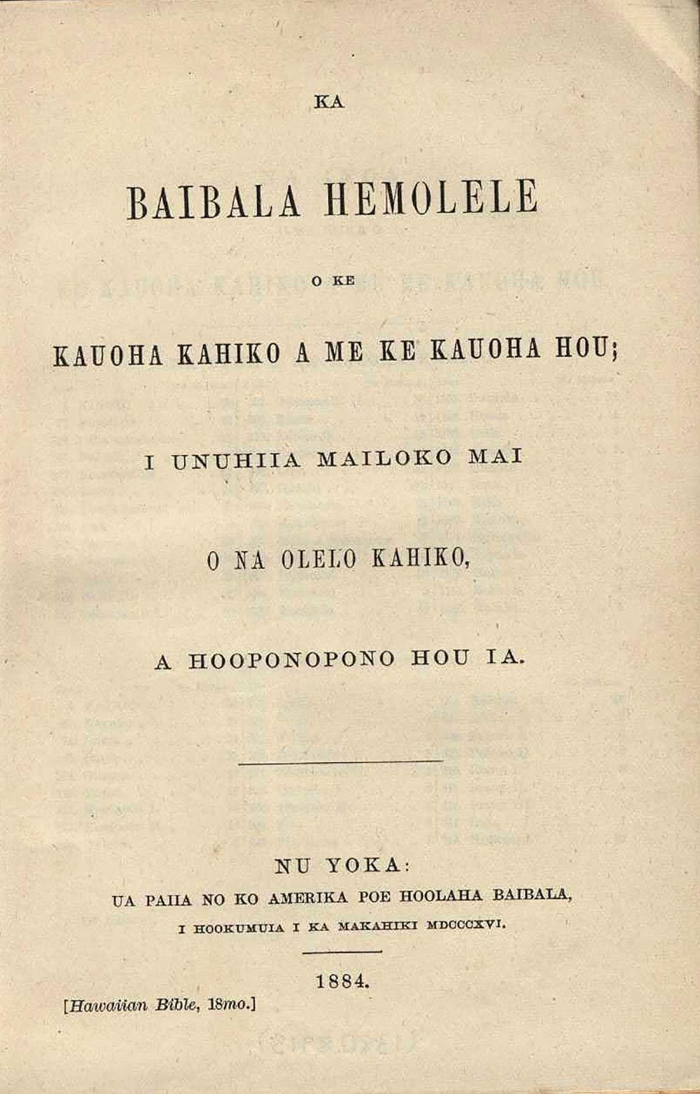 [Bible in Hawaiian]. <em>Ka Baibala Hemolele o ke Kauoha kahiko a me ke Kauoha hou.</em> Nu Yoka: Ua paiia no ko Amerika poe hoolaha Baibala, 1884.