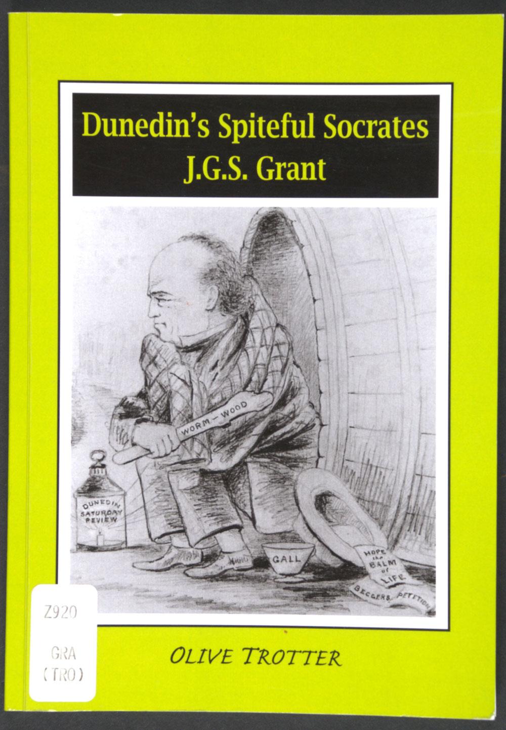Olive Trotter. <em>Dunedin's spiteful Socrates: James Gordon Stuart Grant.</em> [Dunedin: Olive Trotter, 2006]