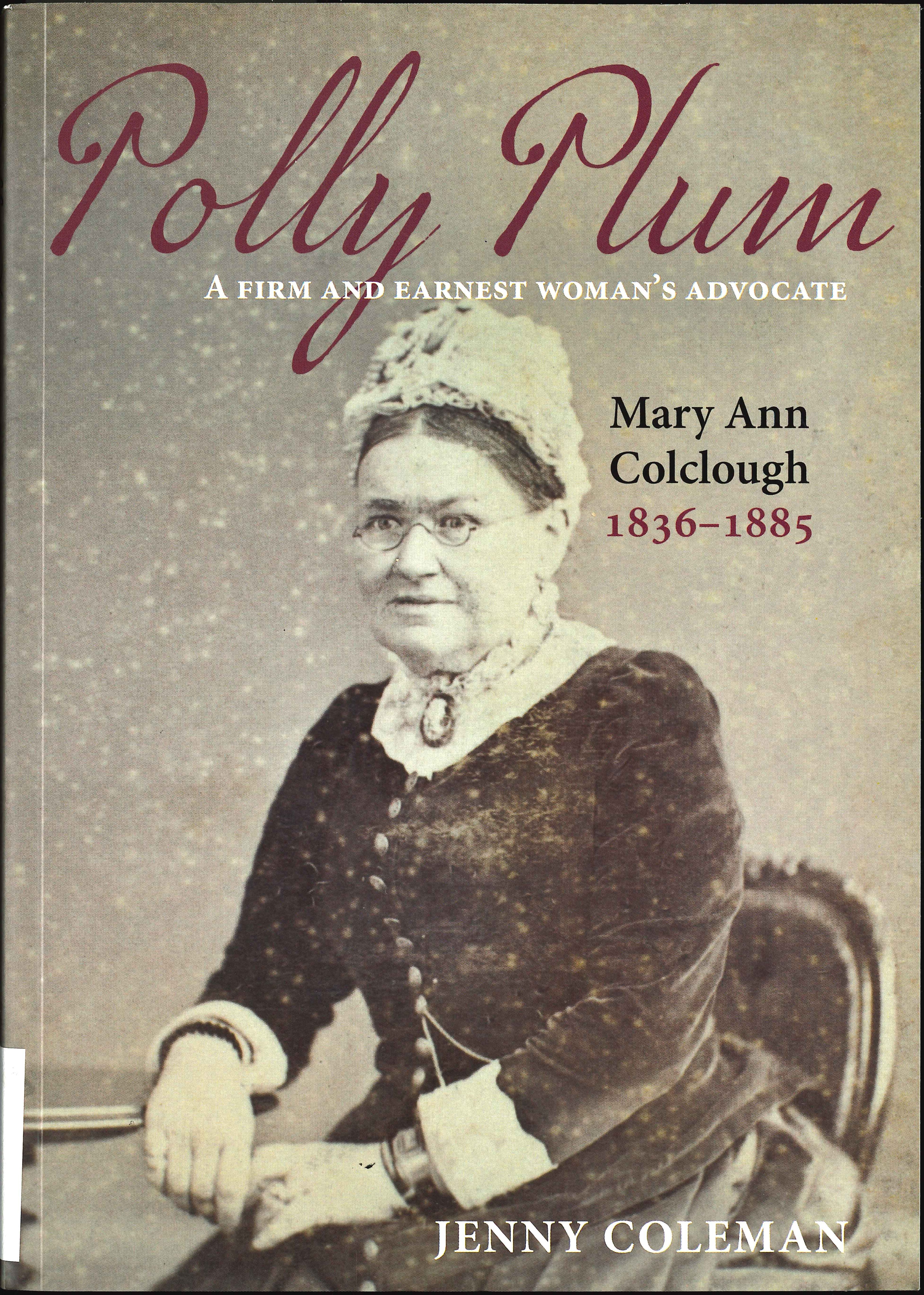 Jenny Coleman. Polly Plum: a firm and earnest woman's advocate: Mary Ann Colclough 1836-1885. Dunedin: Otago University Press, 2017.