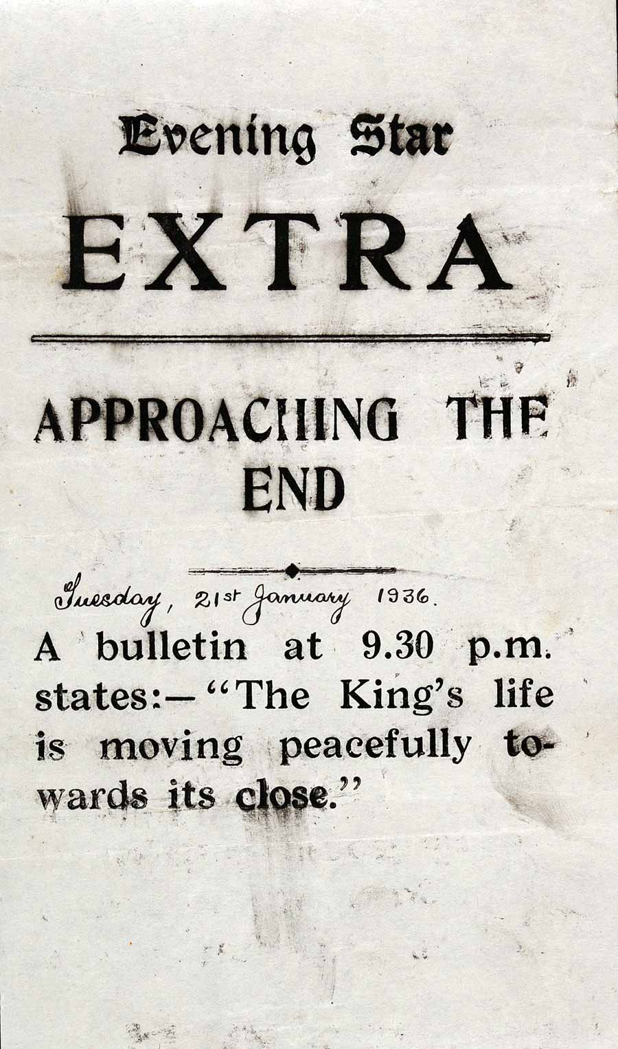 "Printed bulletin. 'Evening Star Extra. Approaching the end.… A bulletin at 9.30 p.m. states: – ""The King's life is moving peacefully towards its close""; annotated 'Tuesday, 21st January 1936'. Dunedin: Evening Star Printing Office, [1936]."