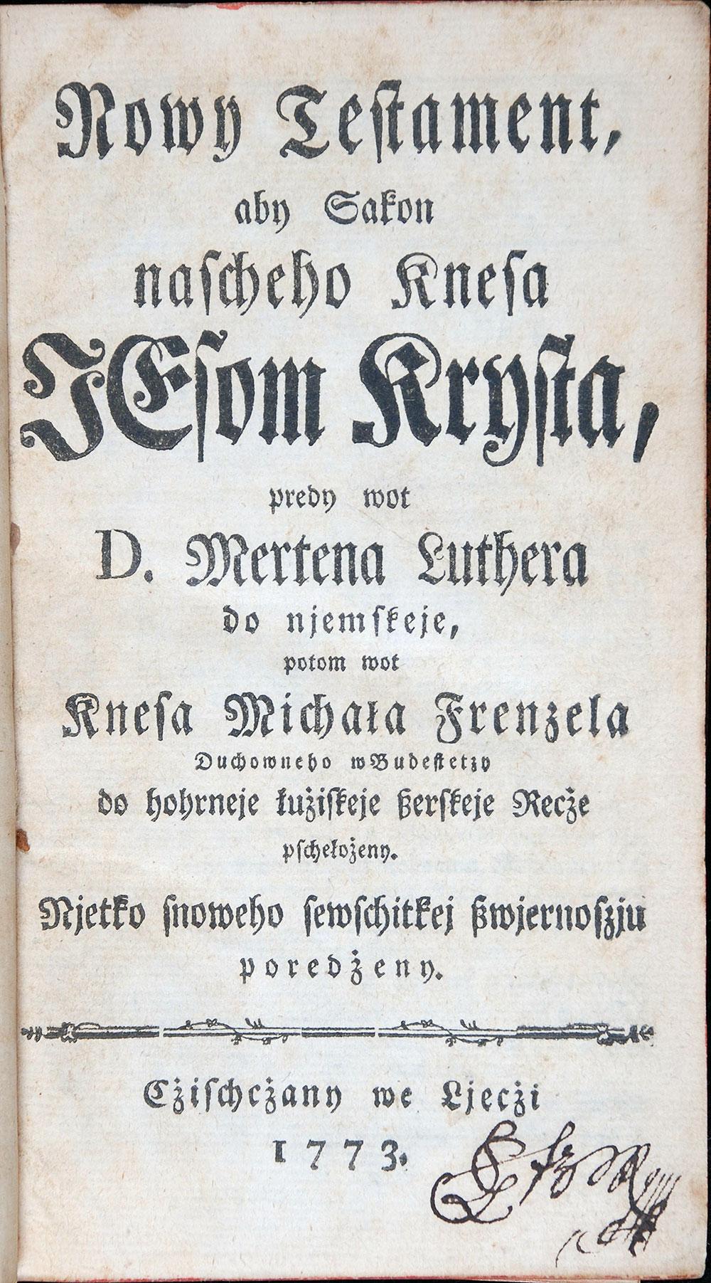 [New Testament in Upper Sorbian]. <em>Nowy Testament aby Sakon nascheho Knesa Jesom Krysta, predy wot D. Mertena Luthera do njemskeje</em> … Czischczany we Ljeczi [Rudolstadt]: [s.n.], 1773.