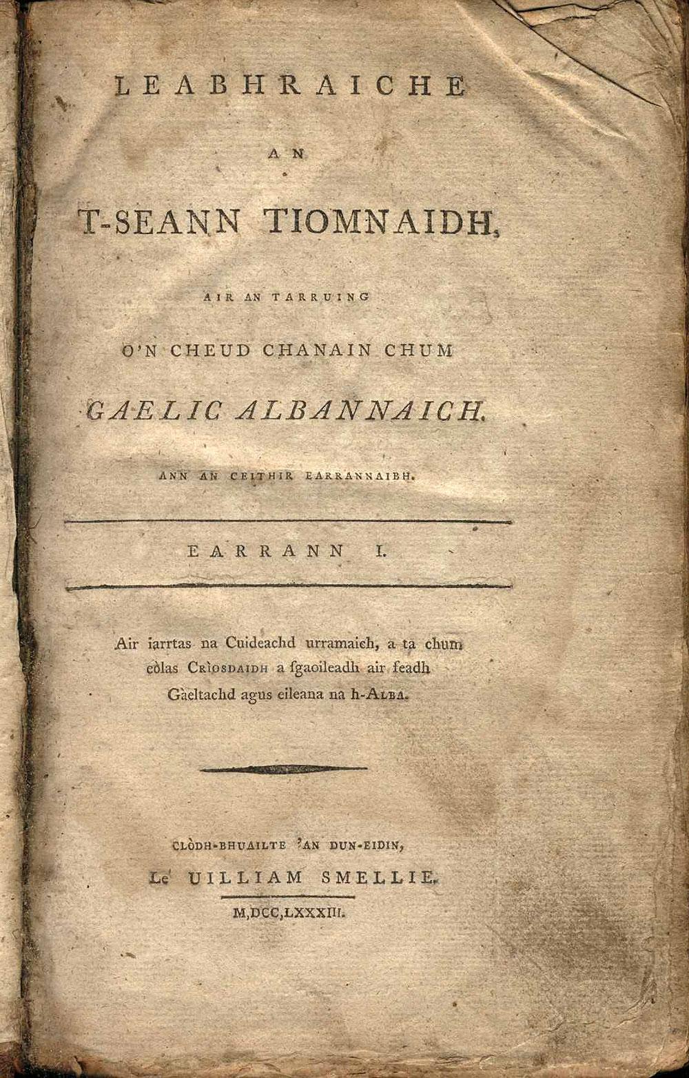 [Old Testament in Scottish Gaelic]. <em>Leabhraiche an t-Seann Tiomnaidh: air an tarruing o'n cheud chanain chum Gaelic Albannaich …</em> Clodh-bhuailte 'an Dun-Eidin [Edinburgh]: Le Uilliam Smellie, 1783.