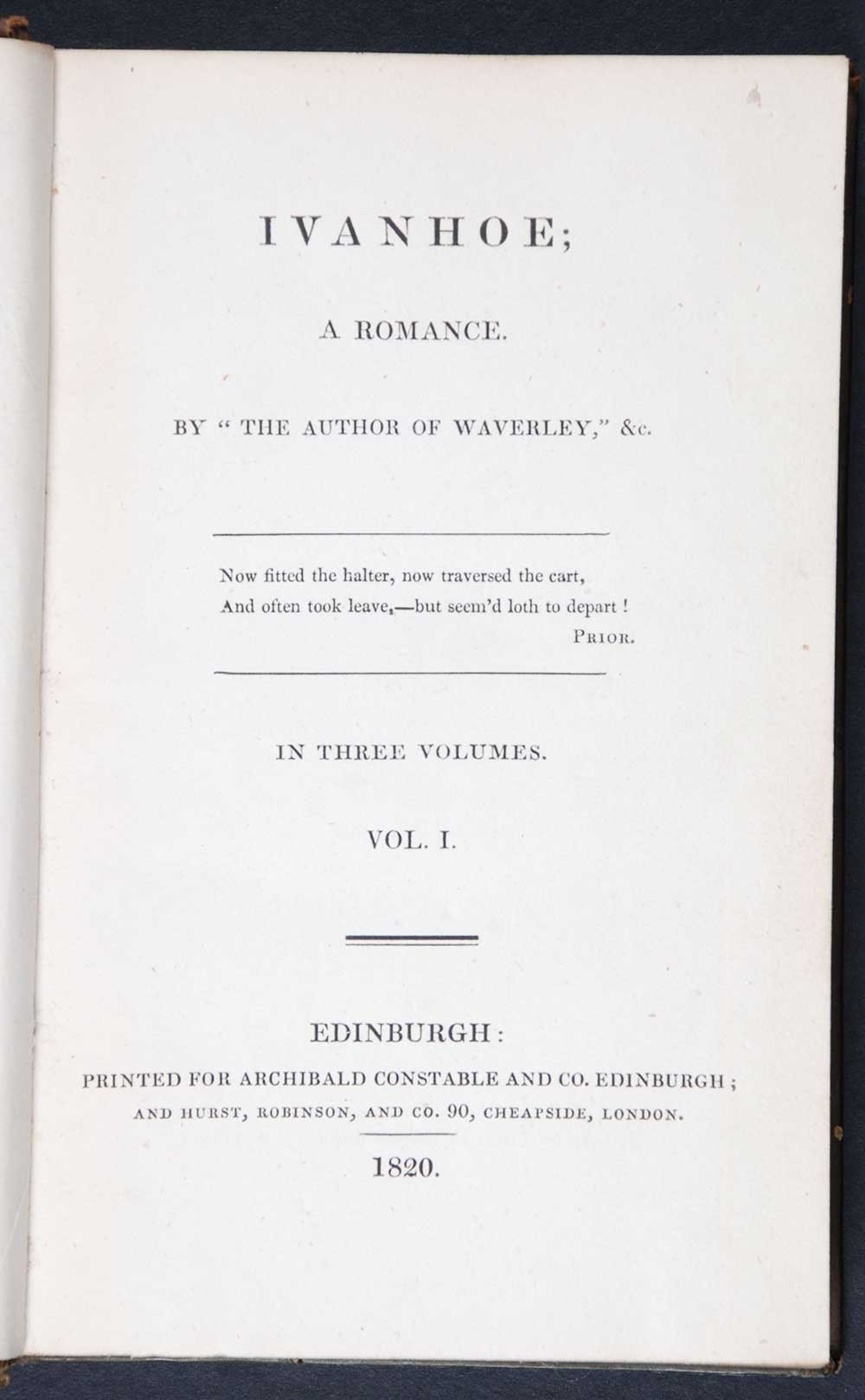 [Sir Walter Scott]. <em>Ivanhoe: a romance.</em> [1st edition]. Edinburgh: Printed for Archibald Constable and Co., Edinburgh; and Hurst, Robinson, and Co., London, 1820. Three volumes; Vol. 1 displayed.
