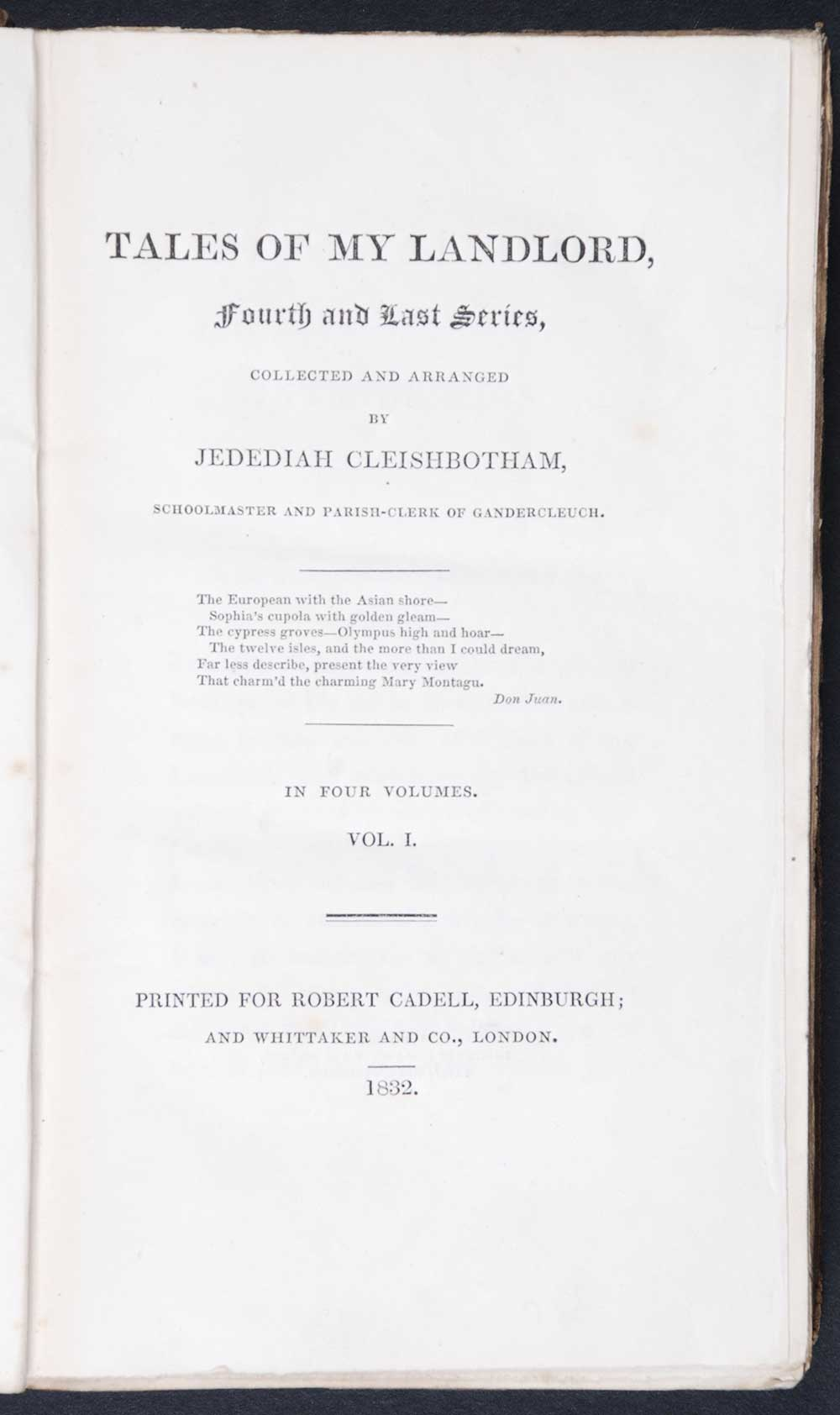 [Sir Walter Scott]. <em>Tales of my landlord: fourth and last series.</em> [1st edition]. Printed for Robert Cadell, Edinburgh; and Whittaker and Co., London, 1832. Four volumes; Vol. 1 displayed.