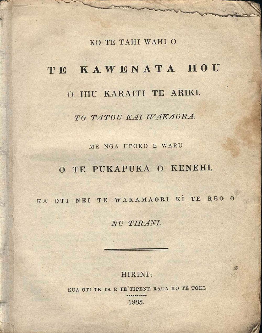 [Bible Selections in Māori]. <em>Ko te tahi wahi o te Kawenata Hou o Ihu Karaiti te Ariki, to tatou Kai Wakaora. Me nga upoko e waru o te pukapuka o Kenehi. Ka oti nei te wakamaori ki te reo o Nu Tirani.</em> Hirini [Sydney]: Kua oti te ta e Te Tipene raua ko Te Toki, 1833.