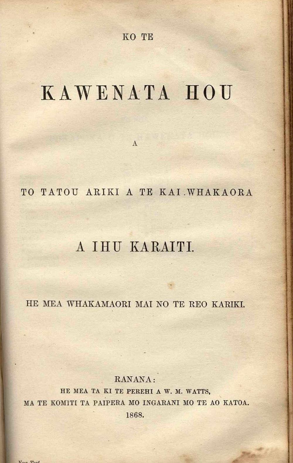 [Bible in Māori]. <em>Ko te Paipera Tapu, ara, Ko te Kawenata Tawhito me te Kawenata Hou.</em> Ranana [London]: He mea ta ki te Perehi a W. M. Watts, ma te Komiti ta Paipera mo Ingarangi mo te Ao Katoa, 1868.