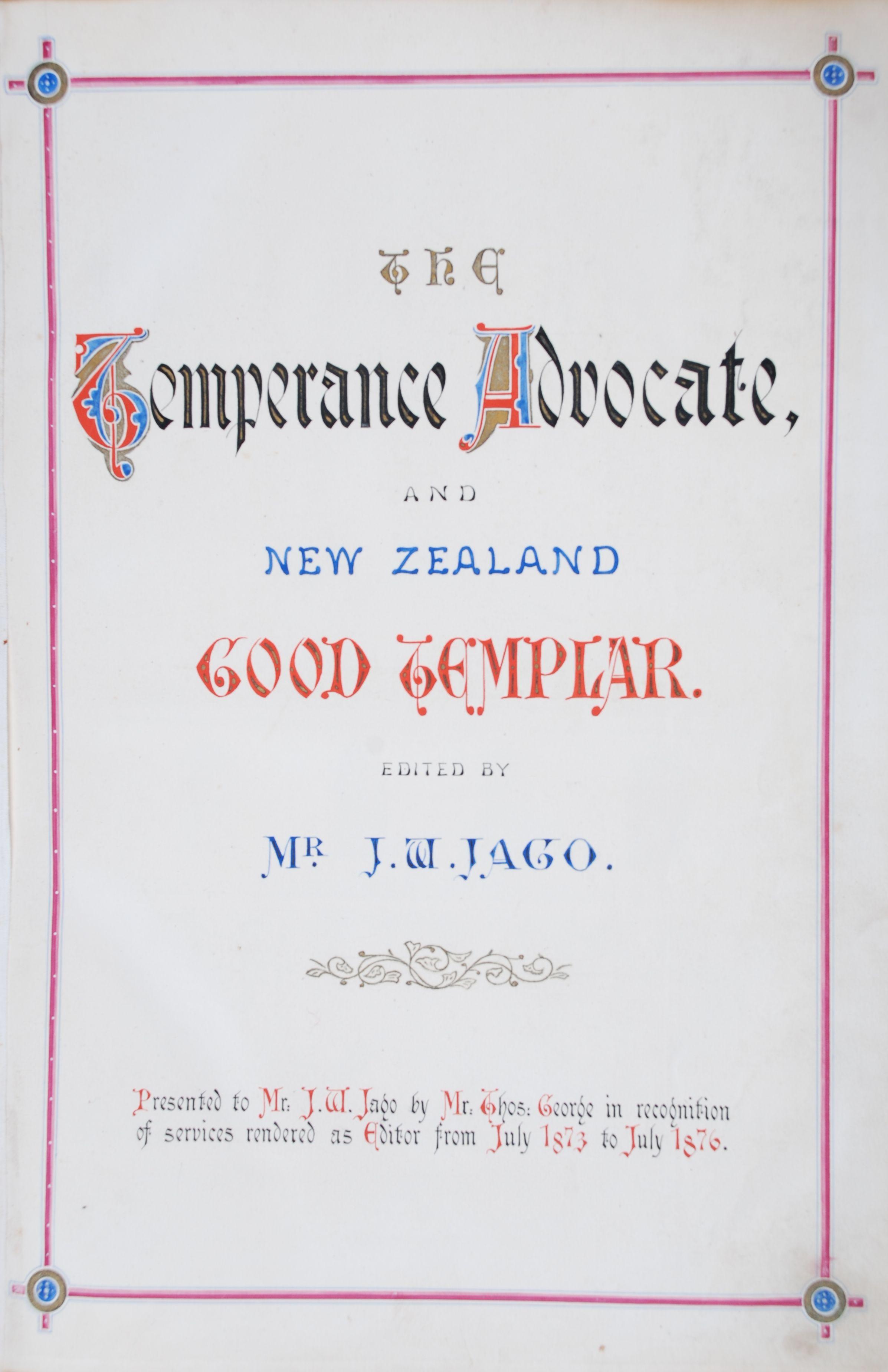 J. W. Jago, editor. The Temperance Advocate and New Zealand Good Templar. Vol. 1, no. 1 –vol. 3, no. 12. (1 July 1873 – 1 Jun 1876) Dunedin: T. George and J. B. McCulloch.
