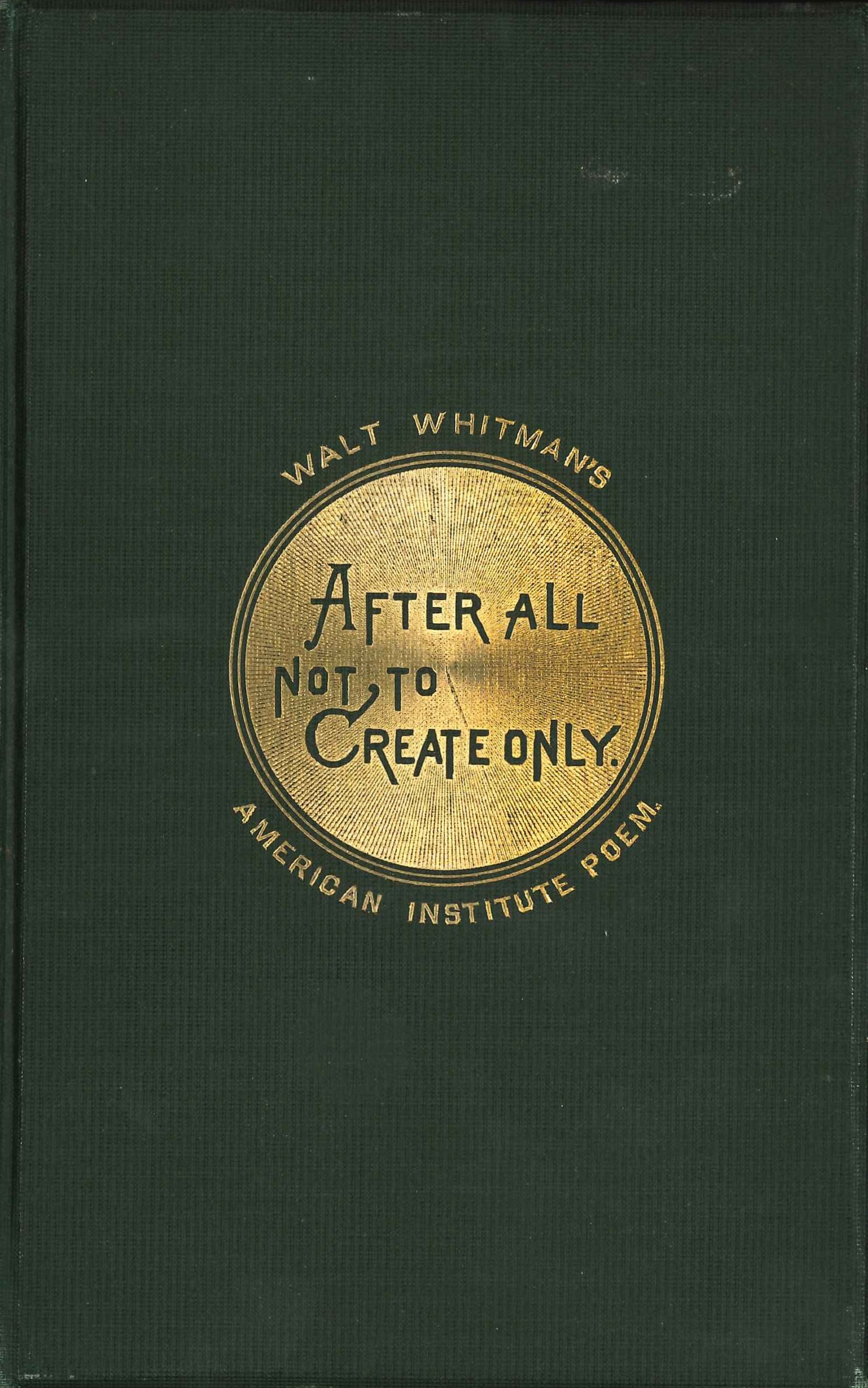 Walt Whitman. After All, Not to Create Only: Recited by Walt Whitman on Invitation of Managers, American Institute, on Opening Their 40th Annual Exhibition, New York, Noon, September 7, 1871. Boston: Roberts Brothers, 1871.