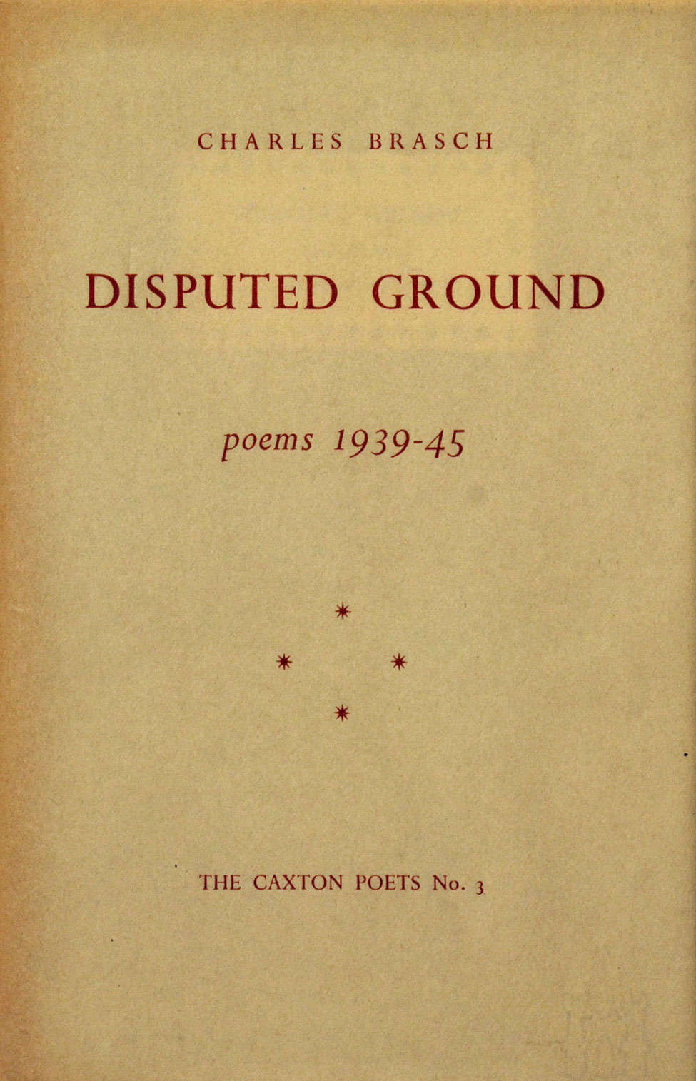 Charles Brasch. Disputed Ground: Poems 1939–45. <i>Christchurch: The Caxton Press, 1948; no. 3 in The Caxton Poets series.</i>